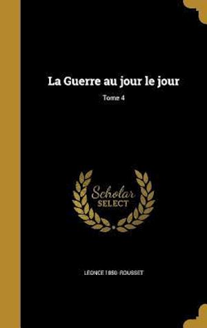 Bog, hardback La Guerre Au Jour Le Jour; Tome 4 af Leonce 1850- Rousset