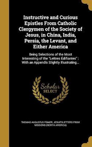 Bog, hardback Instructive and Curious Epistles from Catholic Clergymen of the Society of Jesus, in China, India, Persia, the Levant, and Either America af Thomas Augustus Power