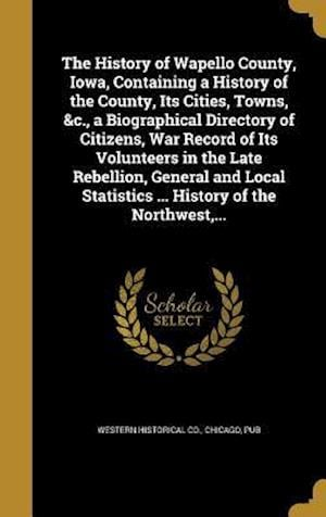 Bog, hardback The History of Wapello County, Iowa, Containing a History of the County, Its Cities, Towns, &C., a Biographical Directory of Citizens, War Record of I