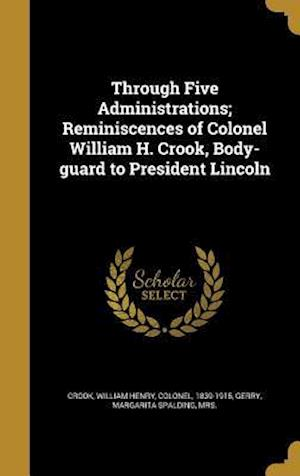 Bog, hardback Through Five Administrations; Reminiscences of Colonel William H. Crook, Body-Guard to President Lincoln