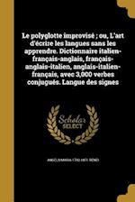Le  Polyglotte Improvise; Ou, L'Art D'Ecrire Les Langues Sans Les Apprendre. Dictionnaire Italien-Francais-Anglais, Francais-Anglais-Italien, Anglais- af Angelo Maria 1792-1871 Renzi