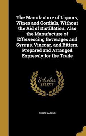 Bog, hardback The Manufacture of Liquors, Wines and Cordials, Without the Aid of Distillation. Also the Manufacture of Effervescing Beverages and Syrups, Vinegar, a af Pierre Lacour
