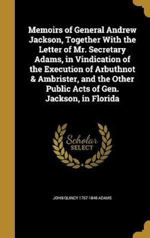 Bog, hardback Memoirs of General Andrew Jackson, Together with the Letter of Mr. Secretary Adams, in Vindication of the Execution of Arbuthnot & Ambrister, and the af John Quincy 1767-1848 Adams