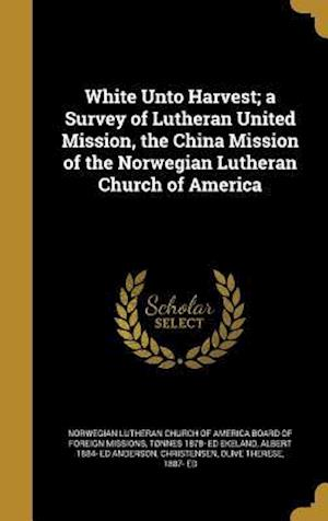 Bog, hardback White Unto Harvest; A Survey of Lutheran United Mission, the China Mission of the Norwegian Lutheran Church of America af Albert 1884- Ed Anderson, Tonnes 1878- Ed Ekeland