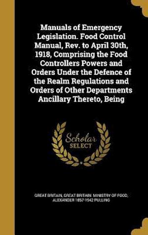 Manuals of Emergency Legislation. Food Control Manual, REV. to April 30th, 1918, Comprising the Food Controllers Powers and Orders Under the Defence o af Alexander 1857-1942 Pulling
