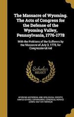 The Massacre of Wyoming. the Acts of Congress for the Defense of the Wyoming Valley, Pennsylvania, 1776-1778 af Horace Edwin 1837-1917 Hayden