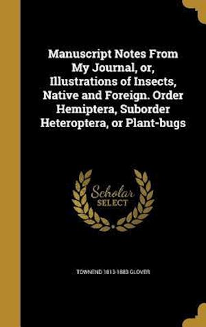 Bog, hardback Manuscript Notes from My Journal, Or, Illustrations of Insects, Native and Foreign. Order Hemiptera, Suborder Heteroptera, or Plant-Bugs af Townend 1813-1883 Glover