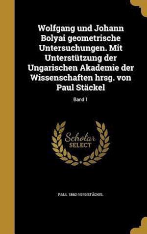 Bog, hardback Wolfgang Und Johann Bolyai Geometrische Untersuchungen. Mit Unterstutzung Der Ungarischen Akademie Der Wissenschaften Hrsg. Von Paul Stackel; Band 1 af Paul 1862-1919 Stackel