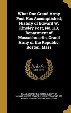 Bog, hardback What One Grand Army Post Has Accomplished; History of Edward W. Kinsley Post, No. 113, Department of Massachusetts, Grand Army of the Republic, Boston