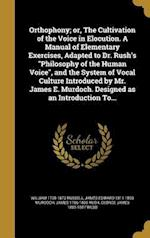 Orthophony; Or, the Cultivation of the Voice in Elocution. a Manual of Elementary Exercises, Adapted to Dr. Rush's Philosophy of the Human Voice, and af James 1786-1869 Rush, James Edward 1811-1893 Murdoch, William 1798-1873 Russell