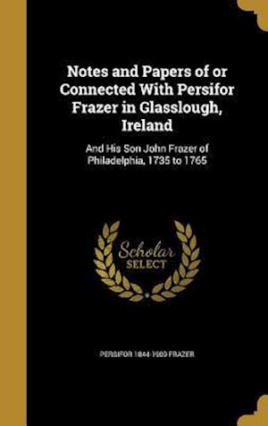 Notes and Papers of or Connected with Persifor Frazer in Glasslough, Ireland af Persifor 1844-1909 Frazer