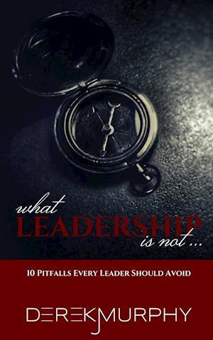 What Leadership Is Not af Derek J. Murphy