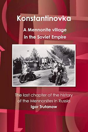 Bog, paperback Konstantinovka - A Mennonite Village in the Soviet Empire. the Last Chapter of the History of the Mennonites in Russia af Igor Trutanow