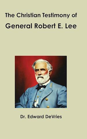 The Christian Testimony of General Robert E. Lee af Edward DeVries