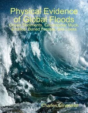 Physical Evidence of Global Floods: Ocean Sediments, Circumpolar Muck, Erratics, Buried Forests, and Loess af Charles Ginenthal