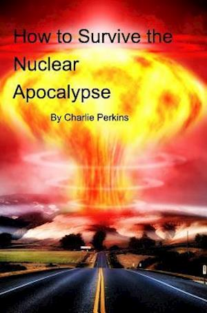 How to Survive the Nuclear Apocalypse af Charlie Perkins