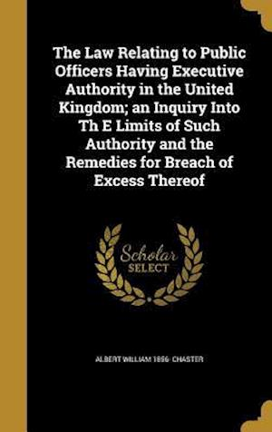 Bog, hardback The Law Relating to Public Officers Having Executive Authority in the United Kingdom; An Inquiry Into Th E Limits of Such Authority and the Remedies f af Albert William 1856- Chaster