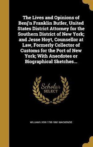 Bog, hardback The Lives and Opinions of Benj'n Franklin Butler, United States District Attorney for the Southern District of New York; And Jesse Hoyt, Counsellor at af William Lyon 1795-1861 MacKenzie