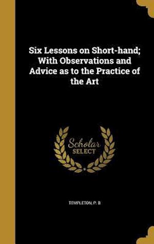 Bog, hardback Six Lessons on Short-Hand; With Observations and Advice as to the Practice of the Art