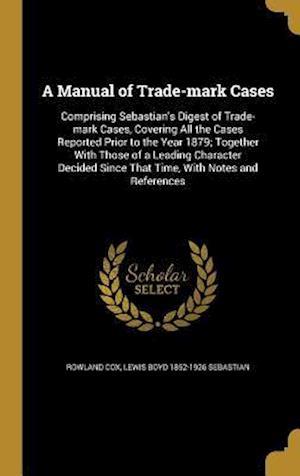 A   Manual of Trade-Mark Cases af Lewis Boyd 1852-1926 Sebastian, Rowland Cox