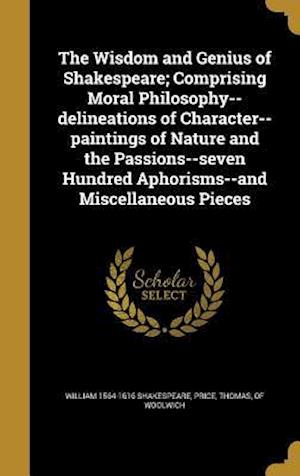 Bog, hardback The Wisdom and Genius of Shakespeare; Comprising Moral Philosophy--Delineations of Character--Paintings of Nature and the Passions--Seven Hundred Apho af William 1564-1616 Shakespeare