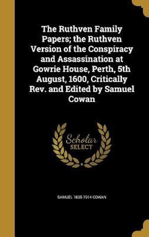 The Ruthven Family Papers; The Ruthven Version of the Conspiracy and Assassination at Gowrie House, Perth, 5th August, 1600, Critically REV. and Edite af Samuel 1835-1914 Cowan