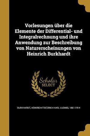 Bog, paperback Vorlesungen Uber Die Elemente Der Differential- Und Integralrechnung Und Ihre Anwendung Zur Beschreibung Von Naturerscheinungen Von Heinrich Burkhardt