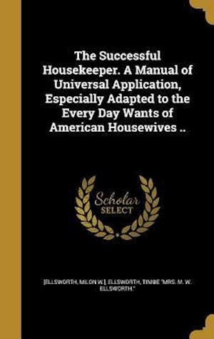 Bog, hardback The Successful Housekeeper. a Manual of Universal Application, Especially Adapted to the Every Day Wants of American Housewives ..