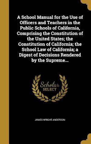 Bog, hardback A   School Manual for the Use of Officers and Teachers in the Public Schools of California, Comprising the Constitution of the United States; The Cons af James Wright Anderson