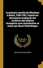 La  Mission Secrete de Mirabeau a Berlin, 1786-1787, D'Apres Les Documents Originaux Des Archives Des Affaires Etrangeres Avec Introduction Et Notes P af Henri 1846-1919 Welschinger