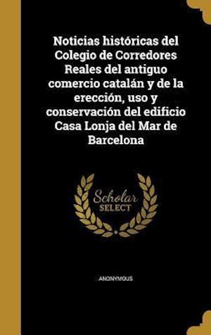 Bog, hardback Noticias Historicas del Colegio de Corredores Reales del Antiguo Comercio Catalan y de La Ereccion, USO y Conservacion del Edificio Casa Lonja del Mar