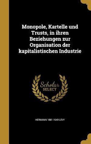Bog, hardback Monopole, Kartelle Und Trusts, in Ihren Beziehungen Zur Organisation Der Kapitalistischen Industrie af Hermann 1881-1949 Levy