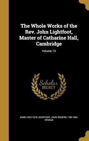 The Whole Works of the REV. John Lightfoot, Master of Catharine Hall, Cambridge; Volume 13 af John 1602-1675 Lightfoot, John Rogers 1782-1861 Pitman