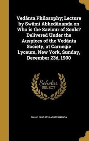 Vedanta Philosophy; Lecture by Swami Abhedananda on Who Is the Saviour of Souls? Delivered Under the Auspices of the Vedanta Society, at Carnegie Lyce af Swami 1866-1939 Abhedananda