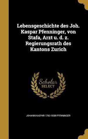 Bog, hardback Lebensgeschichte Des Joh. Kaspar Pfenninger, Von Sta Fa, Arzt U. D. Z. Regierungsrath Des Kantons Zu Rich af Johann Kaspar 1760-1838 Pfenninger