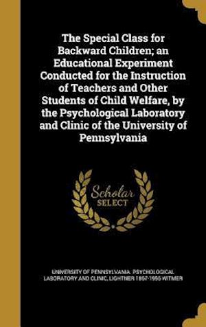 Bog, hardback The Special Class for Backward Children; An Educational Experiment Conducted for the Instruction of Teachers and Other Students of Child Welfare, by t af Lightner 1867-1956 Witmer