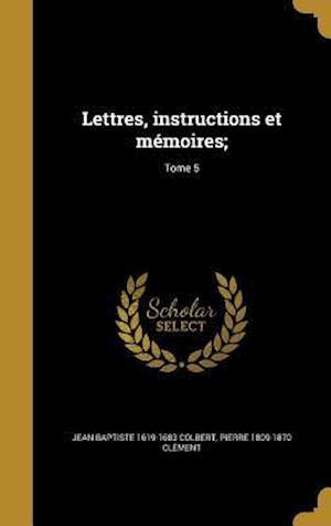 Lettres, Instructions Et Memoires;; Tome 5 af Jean Baptiste 1619-1683 Colbert, Pierre 1809-1870 Clement