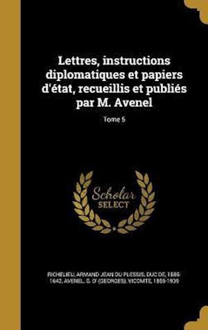Bog, hardback Lettres, Instructions Diplomatiques Et Papiers D'Etat, Recueillis Et Publies Par M. Avenel; Tome 5