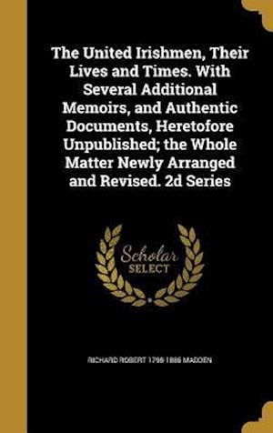 The United Irishmen, Their Lives and Times. with Several Additional Memoirs, and Authentic Documents, Heretofore Unpublished; The Whole Matter Newly A af Richard Robert 1798-1886 Madden