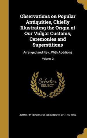Observations on Popular Antiquities, Chiefly Illustrating the Origin of Our Vulgar Customs, Ceremonies and Superstitions af John 1744-1806 Brand