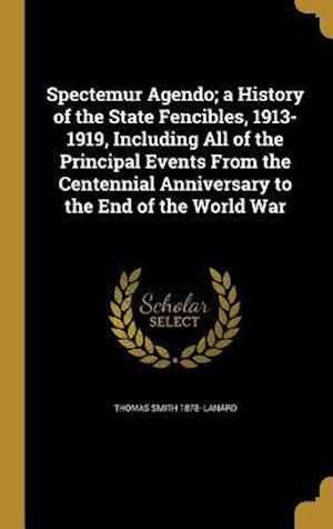 Bog, hardback Spectemur Agendo; A History of the State Fencibles, 1913-1919, Including All of the Principal Events from the Centennial Anniversary to the End of the af Thomas Smith 1878- Lanard