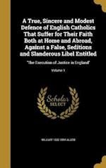 A   True, Sincere and Modest Defence of English Catholics That Suffer for Their Faith Both at Home and Abroad, Against a False, Seditions and Slandero af William 1532-1594 Allen