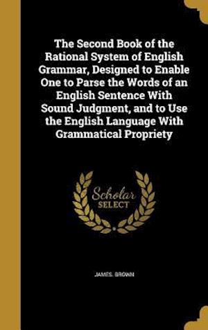 Bog, hardback The Second Book of the Rational System of English Grammar, Designed to Enable One to Parse the Words of an English Sentence with Sound Judgment, and t af James Brown