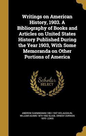 Bog, hardback Writings on American History, 1903. a Bibliography of Books and Articles on United States History Published During the Year 1903, with Some Memoranda af Ernest Dorman 1870- Lewis, William Adams 1874-1950 Slade, Andrew Cunningham 1861-1947 McLaughlin