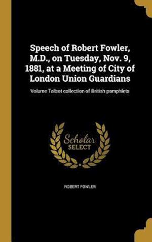 Bog, hardback Speech of Robert Fowler, M.D., on Tuesday, Nov. 9, 1881, at a Meeting of City of London Union Guardians; Volume Talbot Collection of British Pamphlets af Robert Fowler