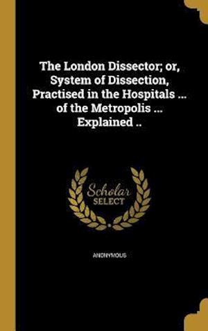 Bog, hardback The London Dissector; Or, System of Dissection, Practised in the Hospitals ... of the Metropolis ... Explained ..