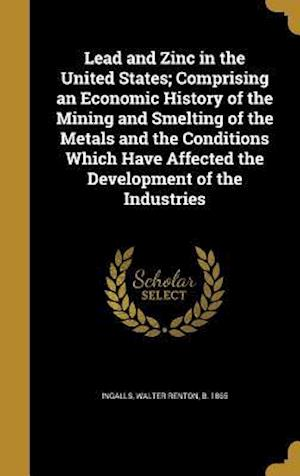 Bog, hardback Lead and Zinc in the United States; Comprising an Economic History of the Mining and Smelting of the Metals and the Conditions Which Have Affected the