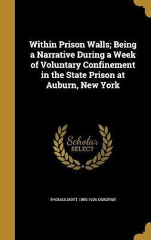 Bog, hardback Within Prison Walls; Being a Narrative During a Week of Voluntary Confinement in the State Prison at Auburn, New York af Thomas Mott 1859-1926 Osborne