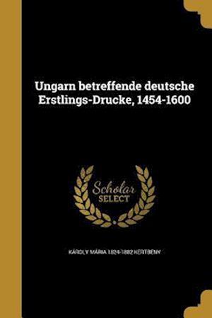 Ungarn Betreffende Deutsche Erstlings-Drucke, 1454-1600 af Karoly Maria 1824-1882 Kertbeny