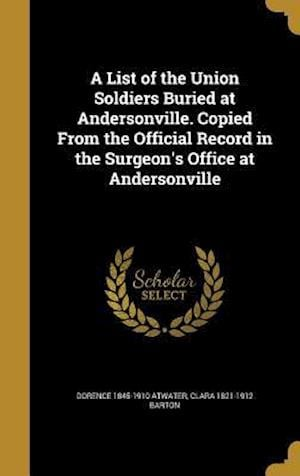 A List of the Union Soldiers Buried at Andersonville. Copied from the Official Record in the Surgeon's Office at Andersonville af Dorence 1845-1910 Atwater, Clara 1821-1912 Barton